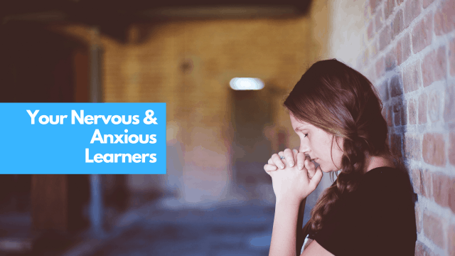 Your nervous & anxious learners